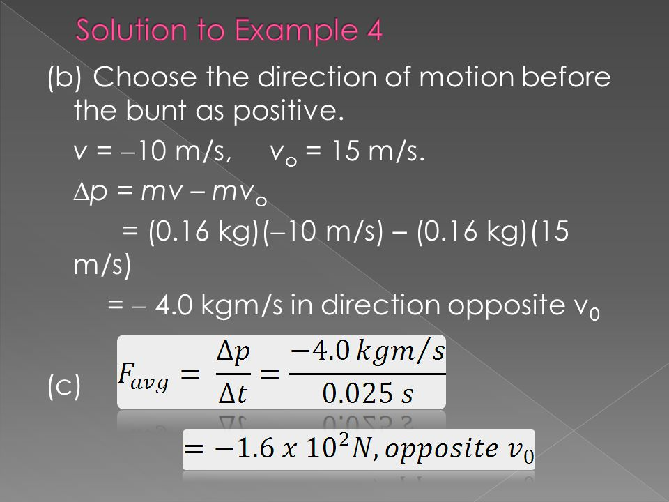 Solution to Example 4 (b) Choose the direction of motion before the bunt as positive. v = 10 m/s, vo = 15 m/s.