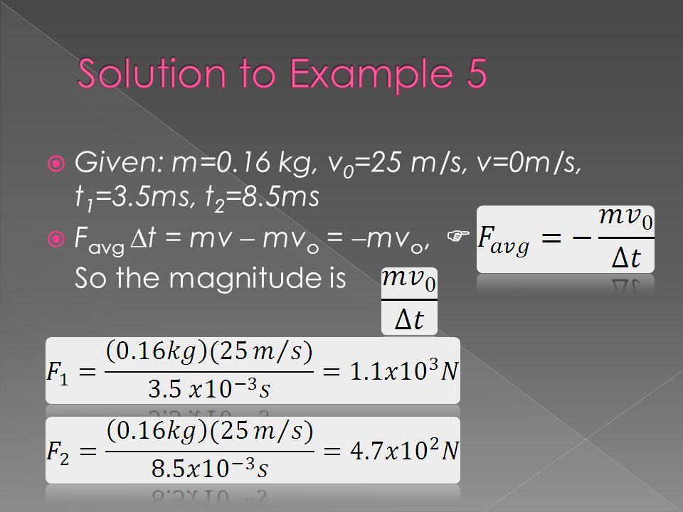 Solution to Example 5 Given: m=0.16 kg, v0=25 m/s, v=0m/s, t1=3.5ms, t2=8.5ms. Favg t = mv  mvo = mvo, 