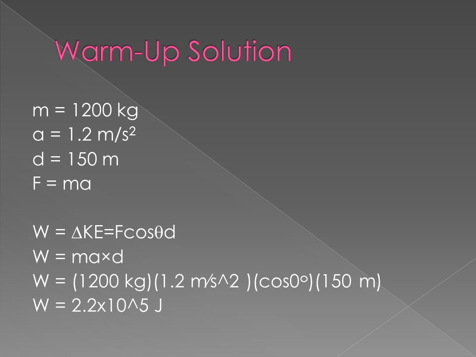 Warm-Up Solution m = 1200 kg a = 1.2 m/s2 d = 150 m F = ma W = ∆KE=Fcosqd W = ma×d W = (1200 kg)(1.2 m⁄s^2 )(cos0o)(150 m) W = 2.2x10^5 J