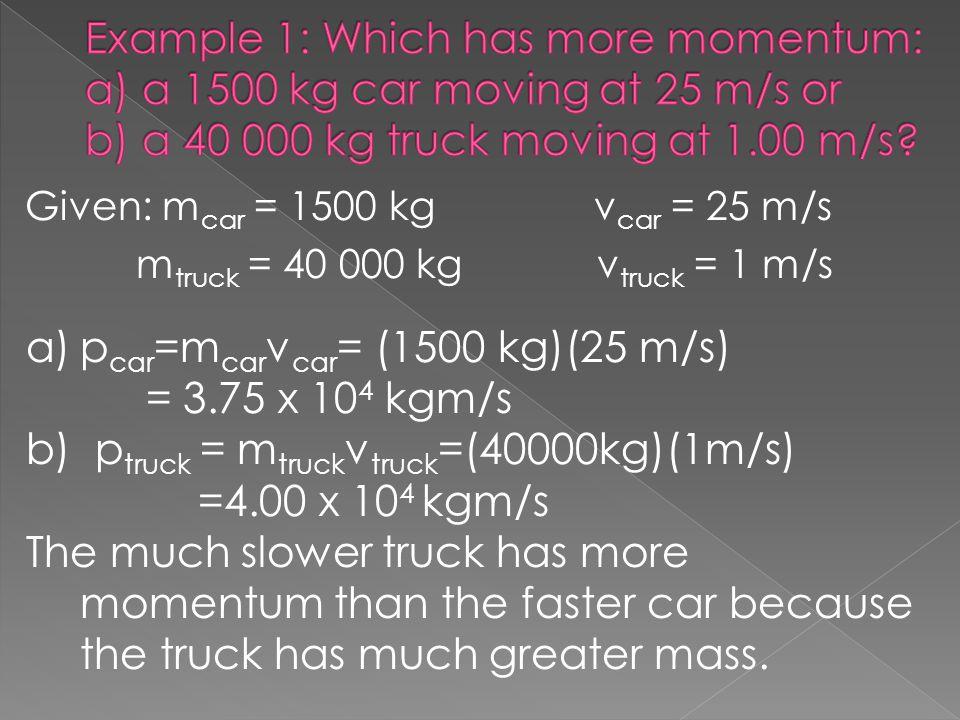 pcar=mcarvcar= (1500 kg)(25 m/s) = 3.75 x 104 kgm/s