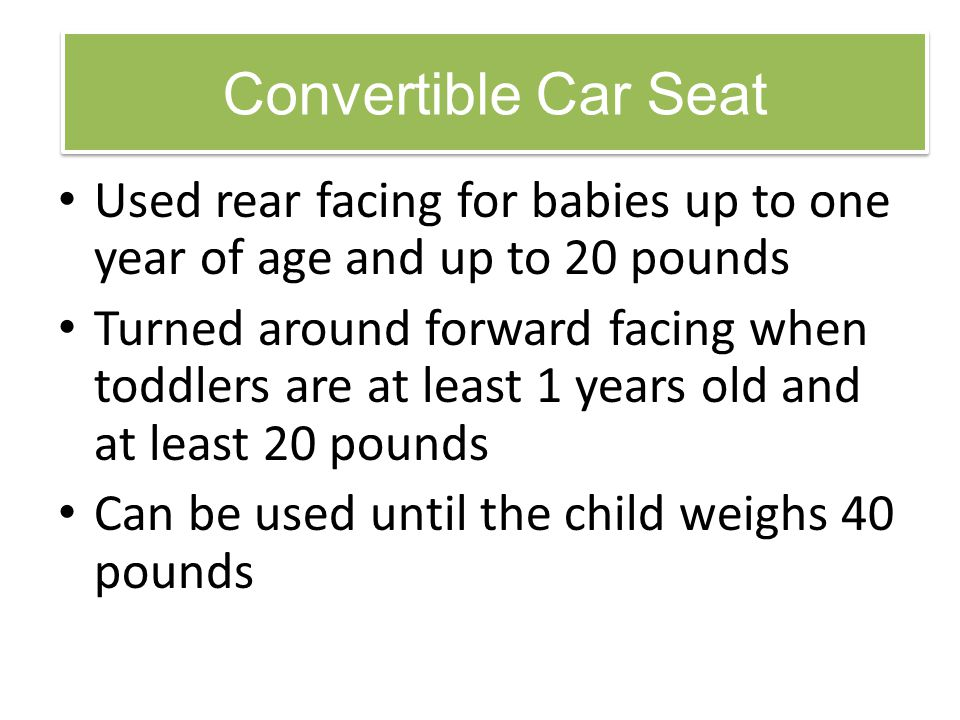 Convertible Car Seat Used rear facing for babies up to one year of age and up to 20 pounds.