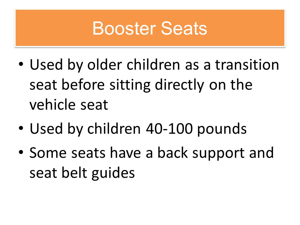Booster Seats Used by older children as a transition seat before sitting directly on the vehicle seat.