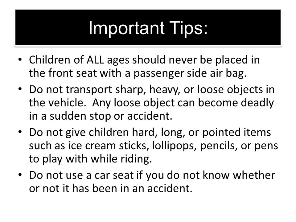 Important Tips: Children of ALL ages should never be placed in the front seat with a passenger side air bag.