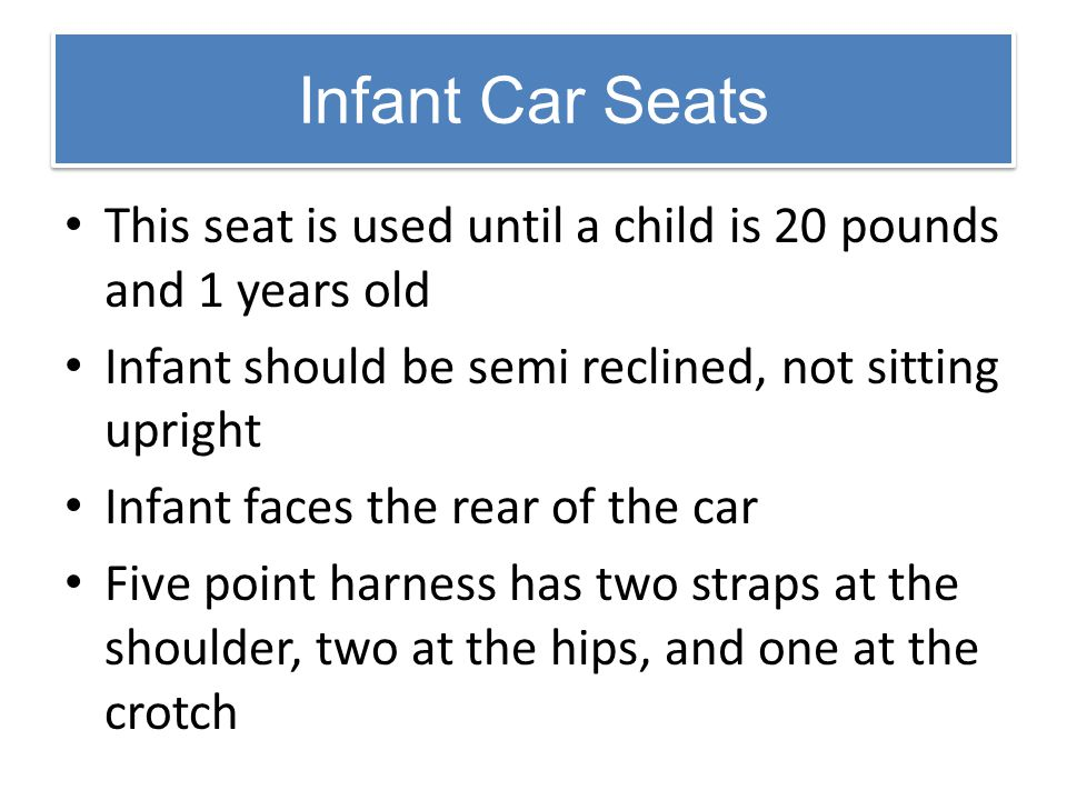 Infant Car Seats This seat is used until a child is 20 pounds and 1 years old. Infant should be semi reclined, not sitting upright.