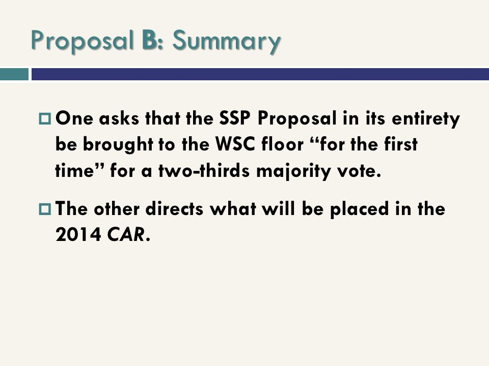 Proposal B: Summary One asks that the SSP Proposal in its entirety be brought to the WSC floor for the first time for a two-thirds majority vote.