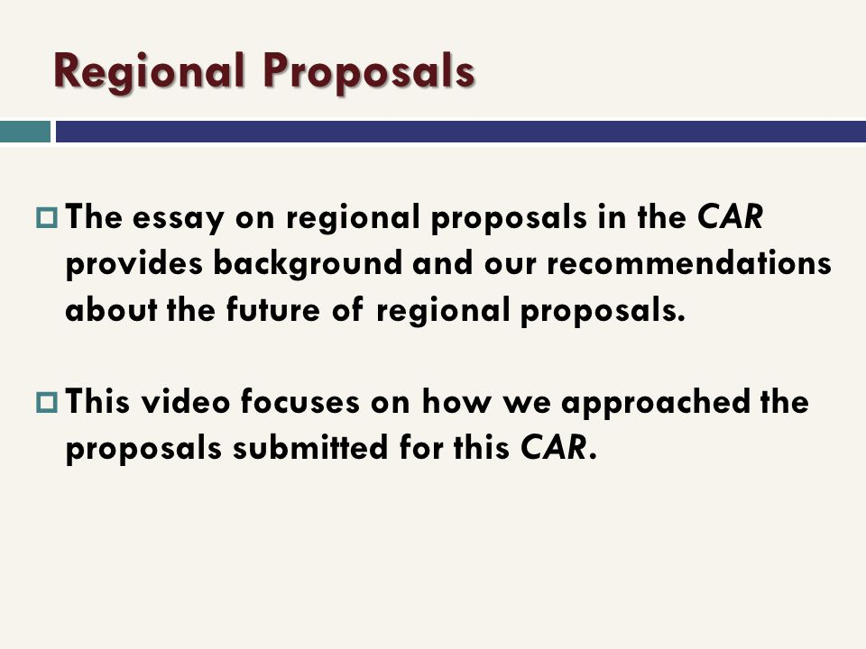 Regional Proposals The essay on regional proposals in the CAR provides background and our recommendations about the future of regional proposals.