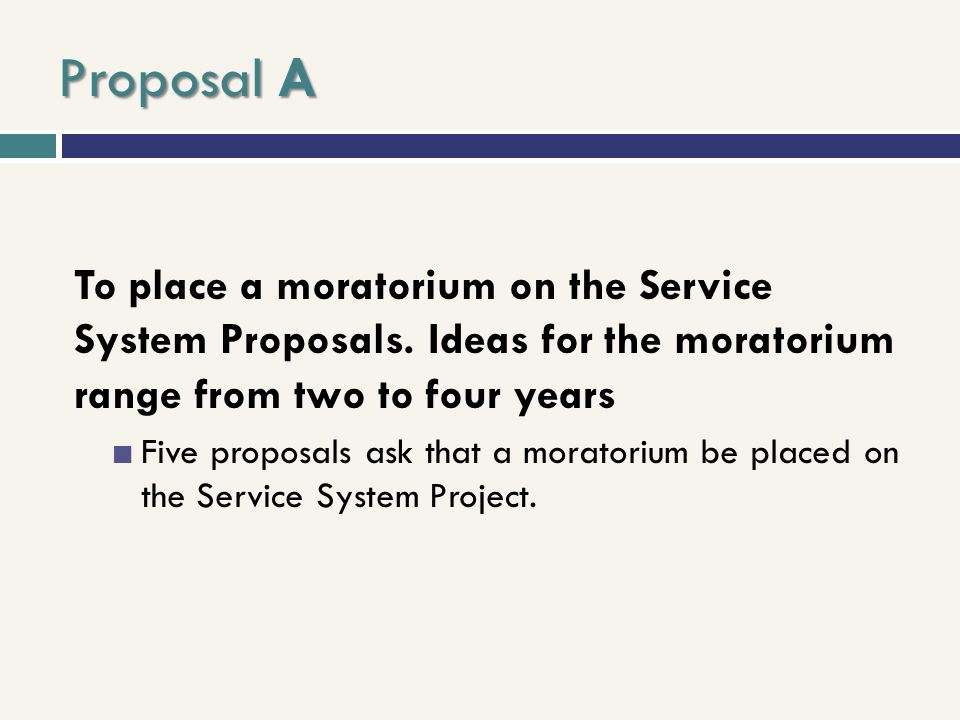Proposal A To place a moratorium on the Service System Proposals. Ideas for the moratorium range from two to four years.