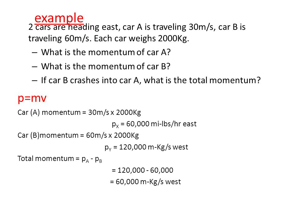 example 2 cars are heading east, car A is traveling 30m/s, car B is traveling 60m/s. Each car weighs 2000Kg.