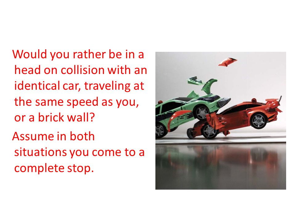 Car Crash Would you rather be in a head on collision with an identical car, traveling at the same speed as you, or a brick wall