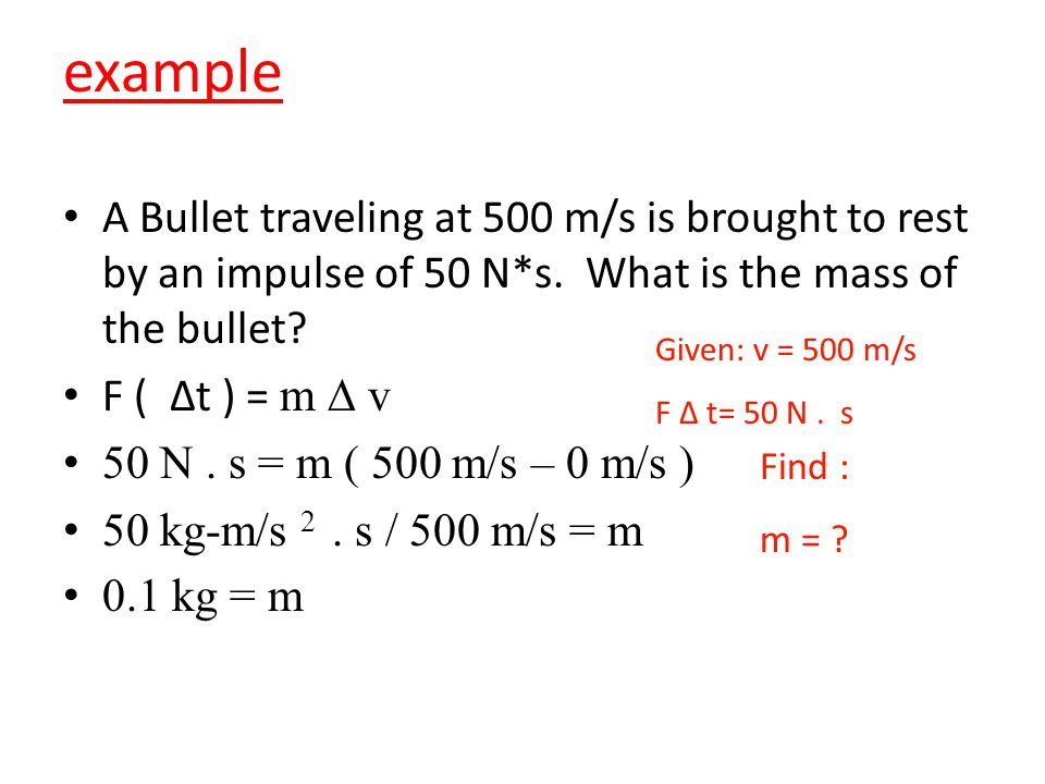 example A Bullet traveling at 500 m/s is brought to rest by an impulse of 50 N*s. What is the mass of the bullet