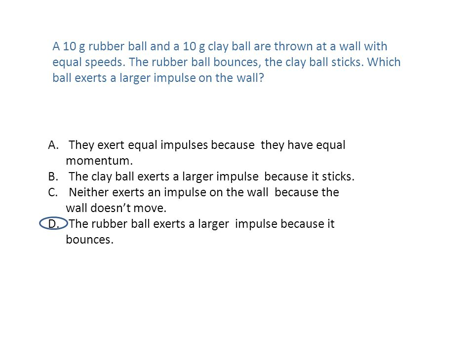 A 10 g rubber ball and a 10 g clay ball are thrown at a wall with equal speeds. The rubber ball bounces, the clay ball sticks. Which ball exerts a larger impulse on the wall
