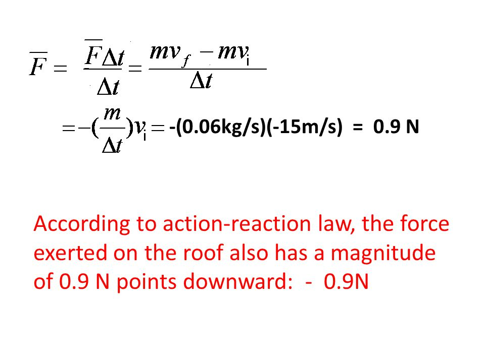 -(0.06kg/s)(-15m/s) = 0.9 N According to action-reaction law, the force exerted on the roof also has a magnitude of 0.9 N points downward: - 0.9N.
