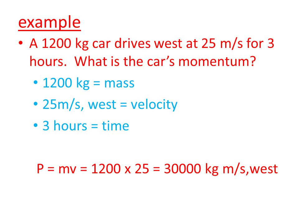 example A 1200 kg car drives west at 25 m/s for 3 hours. What is the car's momentum 1200 kg = mass.
