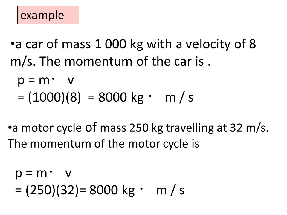 example a car of mass kg with a velocity of 8 m/s. The momentum of the car is . p = m・ v. = (1000)(8) = 8000 kg ・ m / s.