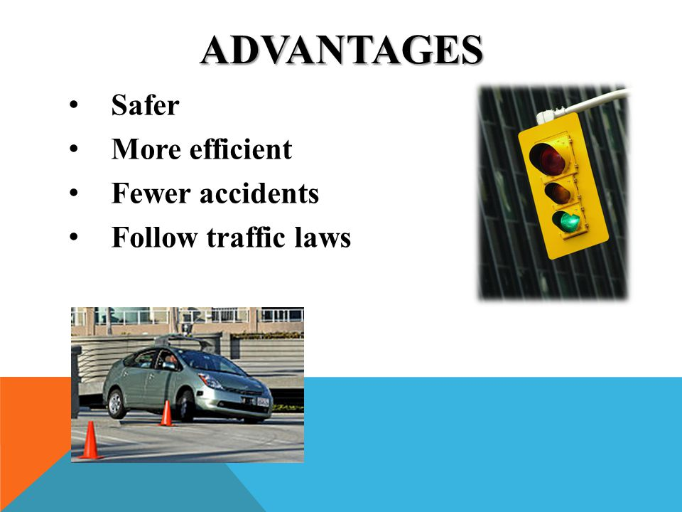Advantages Safer More efficient Fewer accidents Follow traffic laws