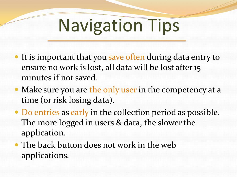 Navigation Tips It is important that you save often during data entry to ensure no work is lost, all data will be lost after 15 minutes if not saved.