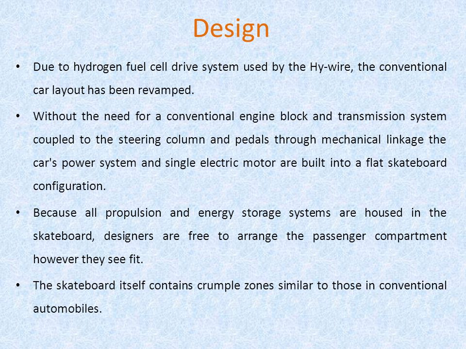 Design Due to hydrogen fuel cell drive system used by the Hy-wire, the conventional car layout has been revamped.