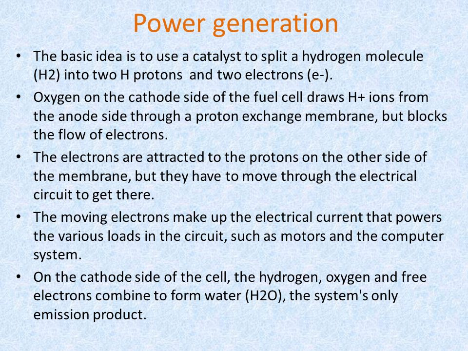 Power generation The basic idea is to use a catalyst to split a hydrogen molecule (H2) into two H protons and two electrons (e-).