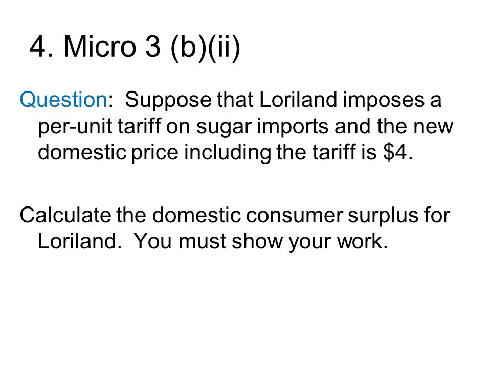4. Micro 3 (b)(ii) Question: Suppose that Loriland imposes a per-unit tariff on sugar imports and the new domestic price including the tariff is $4.