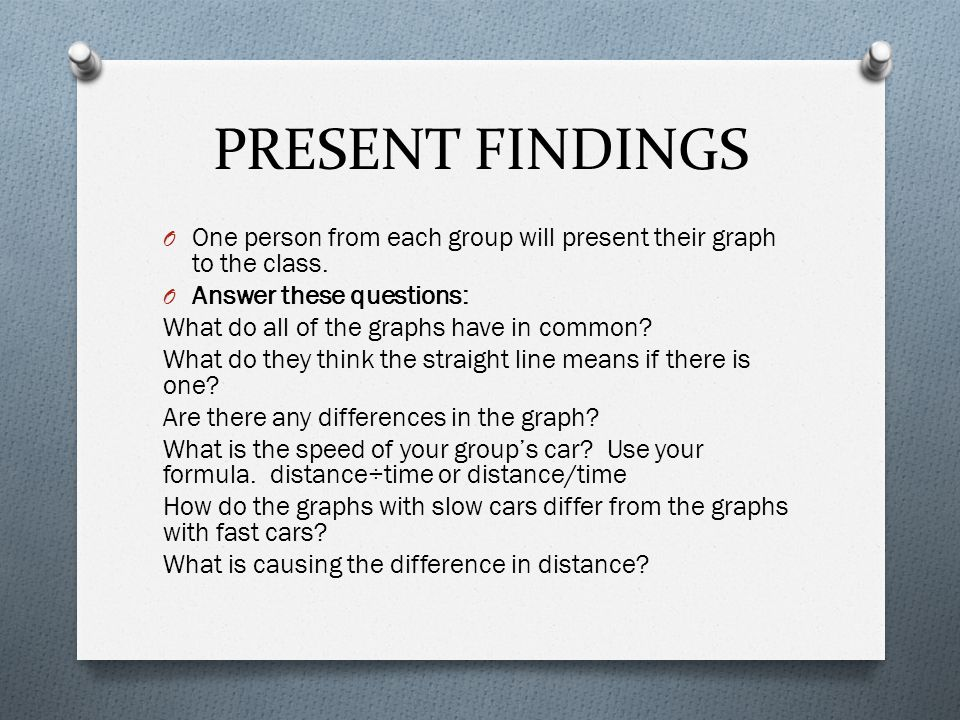PRESENT FINDINGS One person from each group will present their graph to the class. Answer these questions: