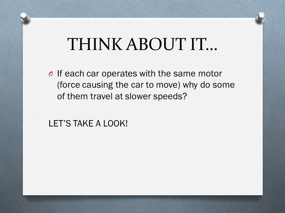 THINK ABOUT IT… If each car operates with the same motor (force causing the car to move) why do some of them travel at slower speeds