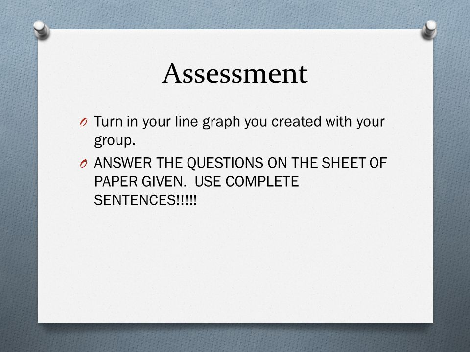 Assessment Turn in your line graph you created with your group.