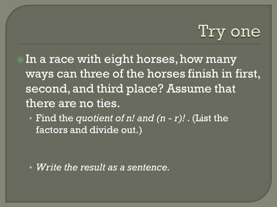 Try one In a race with eight horses, how many ways can three of the horses finish in first, second, and third place Assume that there are no ties.