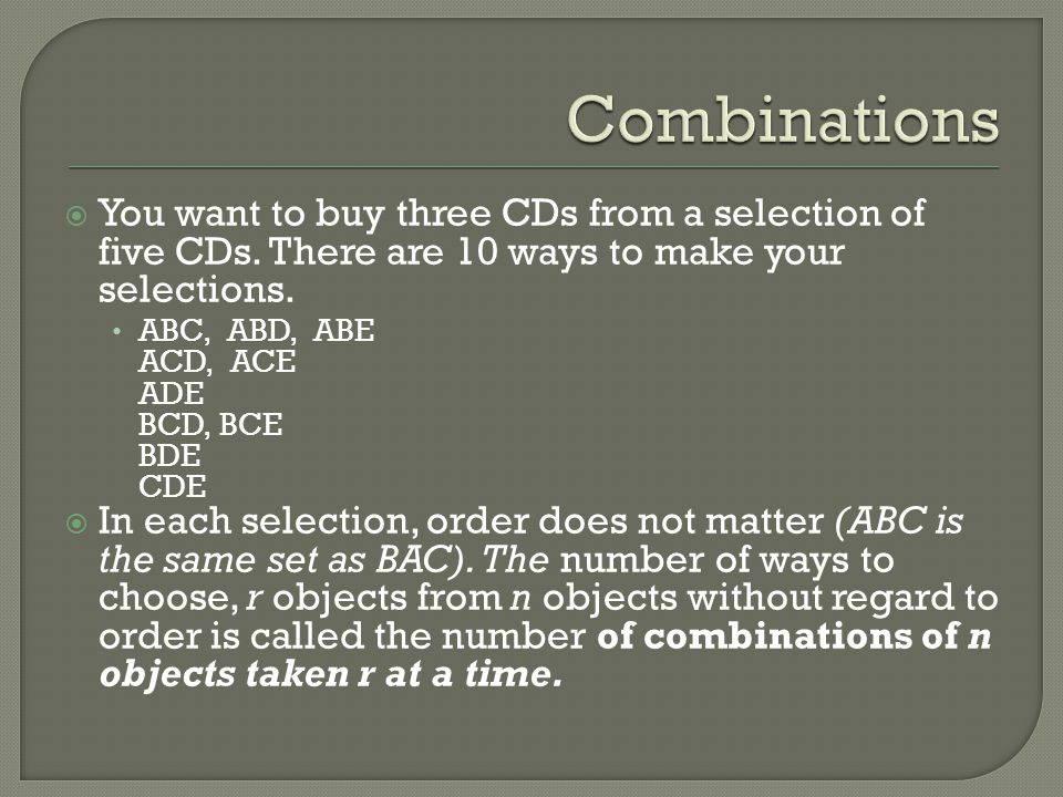 Combinations You want to buy three CDs from a selection of five CDs. There are 10 ways to make your selections.