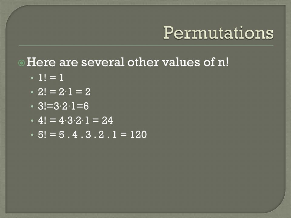 Permutations Here are several other values of n! 1! = 1 2! = 2·1 = 2