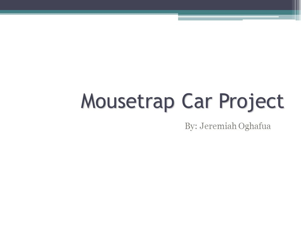 Mousetrap Car Project By: Jeremiah Oghafua
