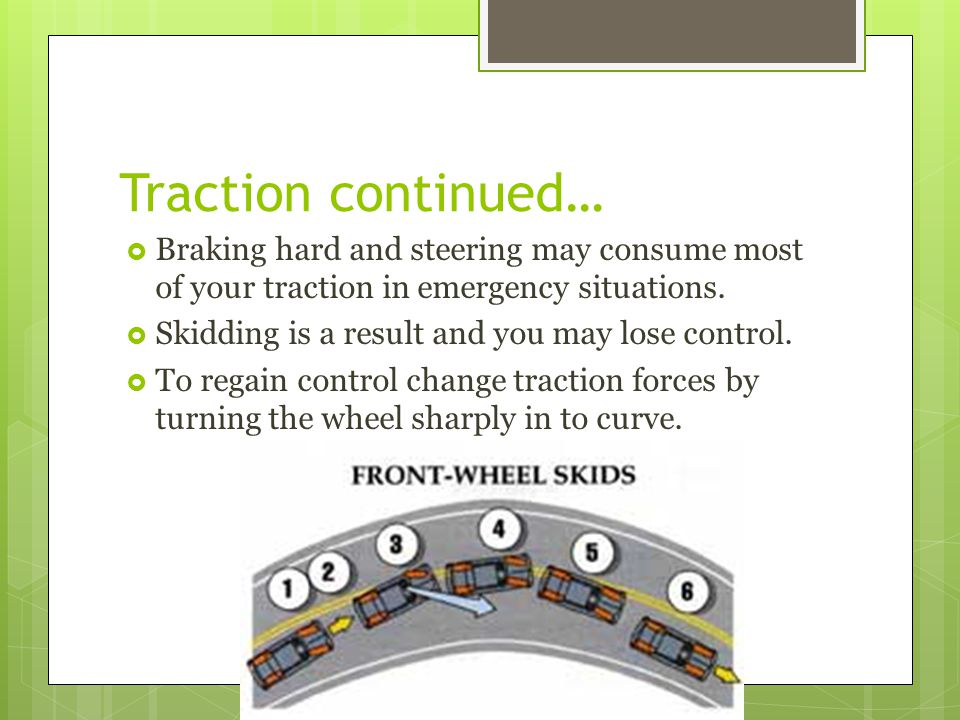 Traction continued… Braking hard and steering may consume most of your traction in emergency situations.