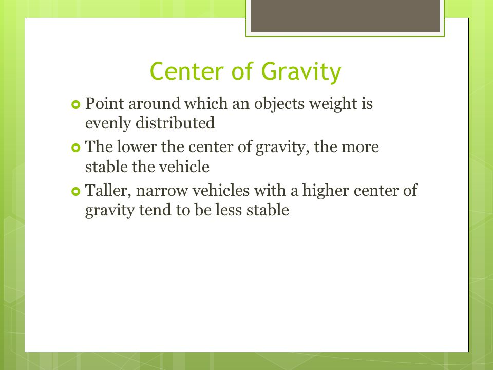 Center of Gravity Point around which an objects weight is evenly distributed. The lower the center of gravity, the more stable the vehicle.