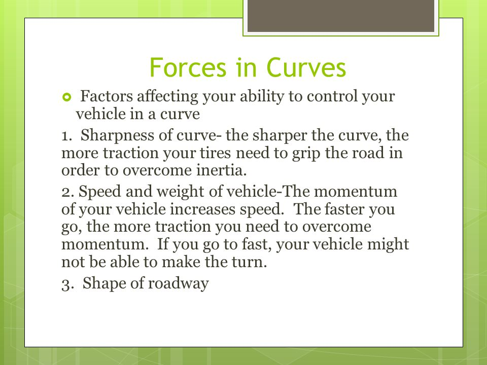 Forces in Curves Factors affecting your ability to control your vehicle in a curve.