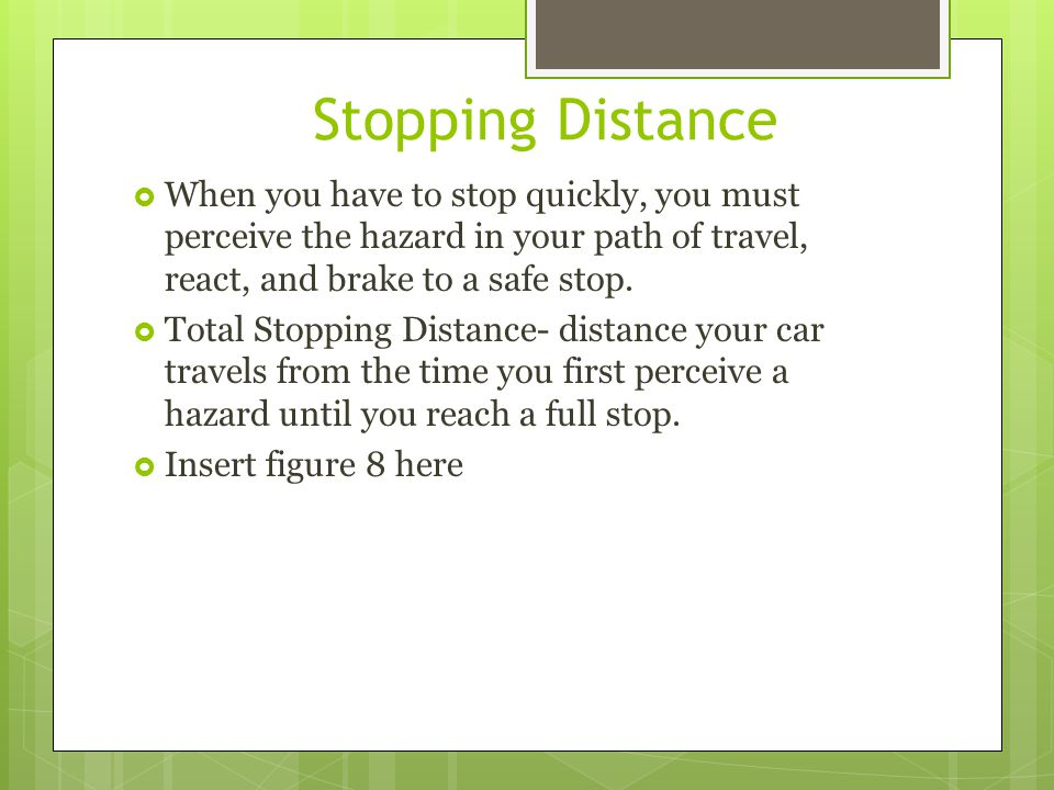 Stopping Distance When you have to stop quickly, you must perceive the hazard in your path of travel, react, and brake to a safe stop.