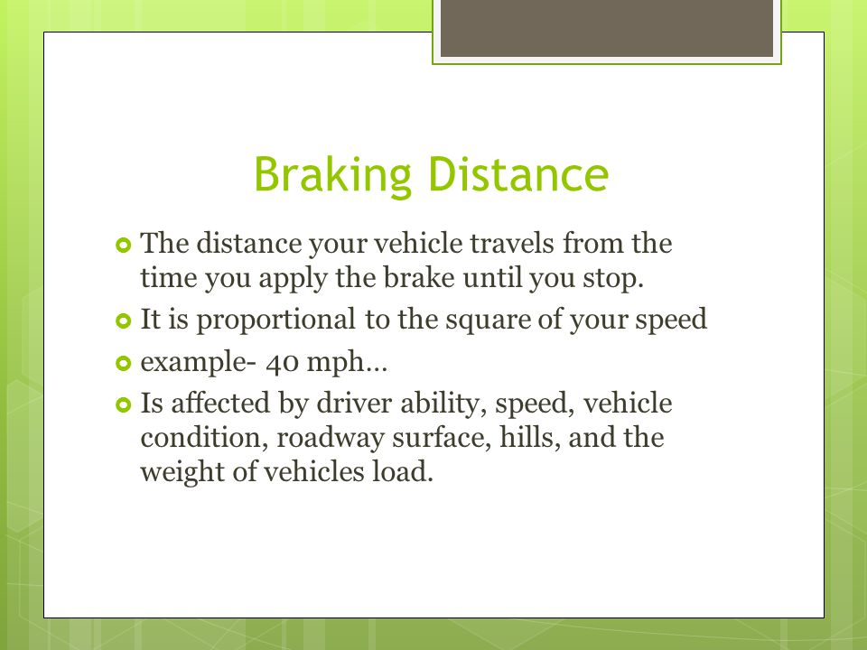 Braking Distance The distance your vehicle travels from the time you apply the brake until you stop.