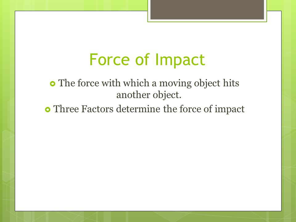 Force of Impact The force with which a moving object hits another object.