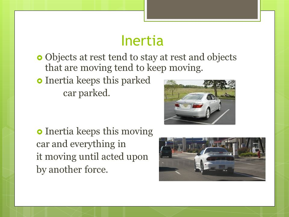Inertia Objects at rest tend to stay at rest and objects that are moving tend to keep moving. Inertia keeps this parked.
