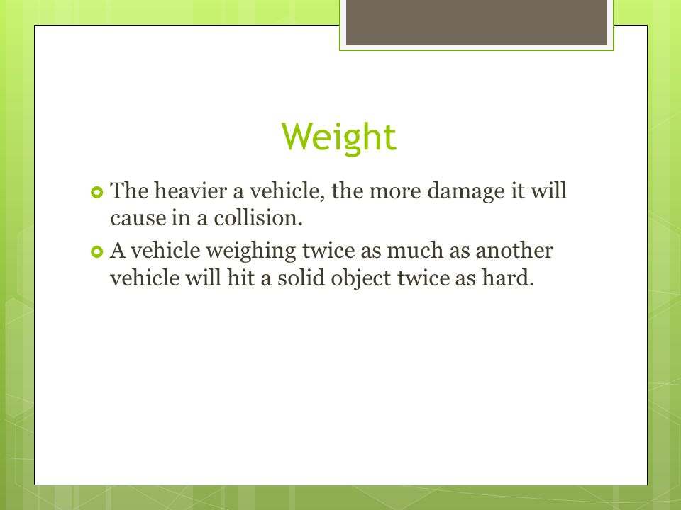 Weight The heavier a vehicle, the more damage it will cause in a collision.