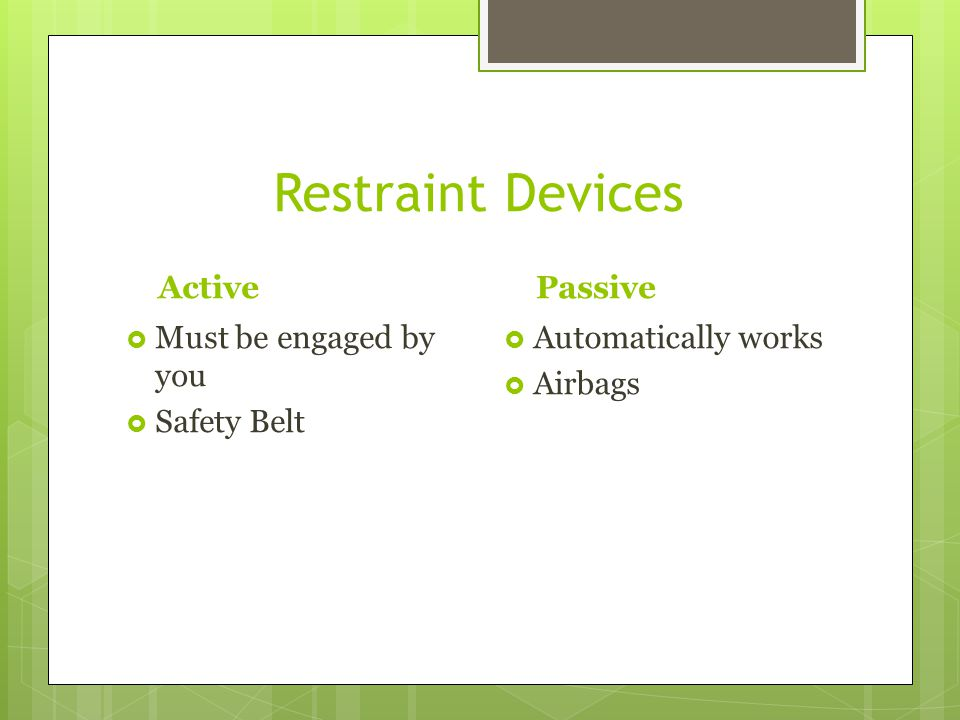Restraint Devices Active Passive Must be engaged by you Safety Belt