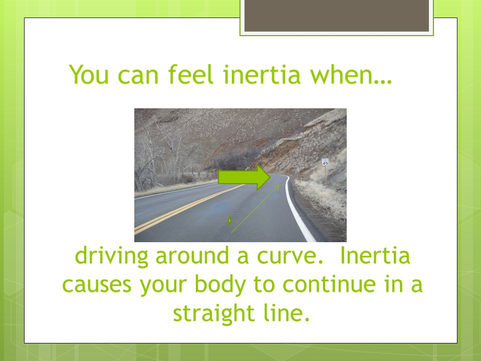 driving around a curve. Inertia causes your body to continue in a straight line.