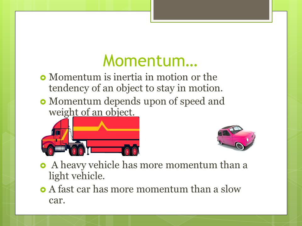 Momentum… Momentum is inertia in motion or the tendency of an object to stay in motion. Momentum depends upon of speed and weight of an object.