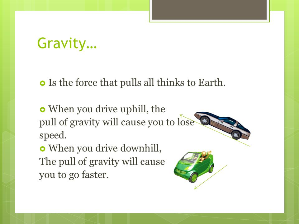 Gravity… Is the force that pulls all thinks to Earth.