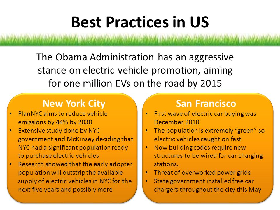 Best Practices in US The Obama Administration has an aggressive stance on electric vehicle promotion, aiming for one million EVs on the road by 2015.