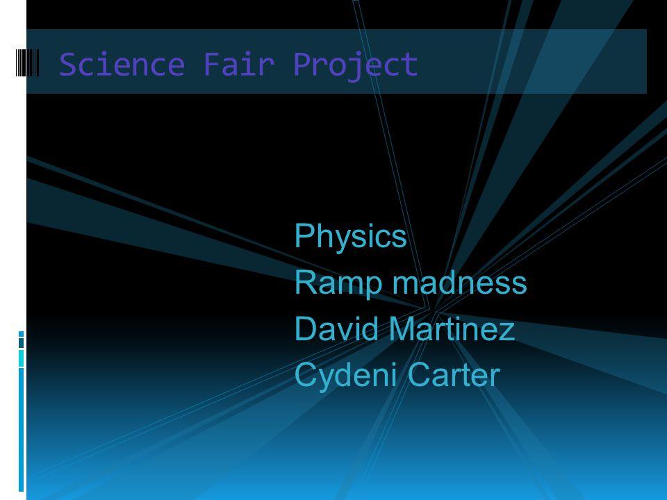 Science Fair Project Physics Ramp madness David Martinez Cydeni Carter