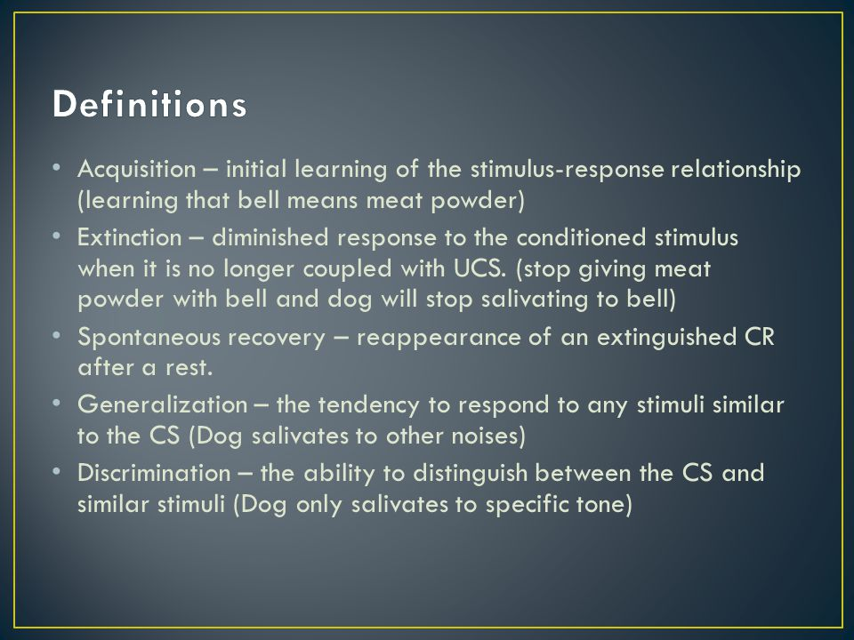 Definitions Acquisition – initial learning of the stimulus-response relationship (learning that bell means meat powder)