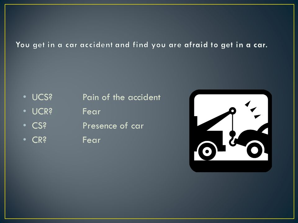 You get in a car accident and find you are afraid to get in a car.