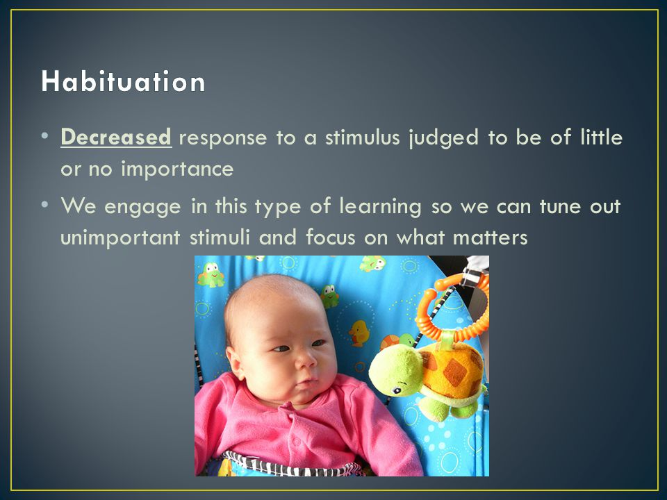 Habituation Decreased response to a stimulus judged to be of little or no importance.