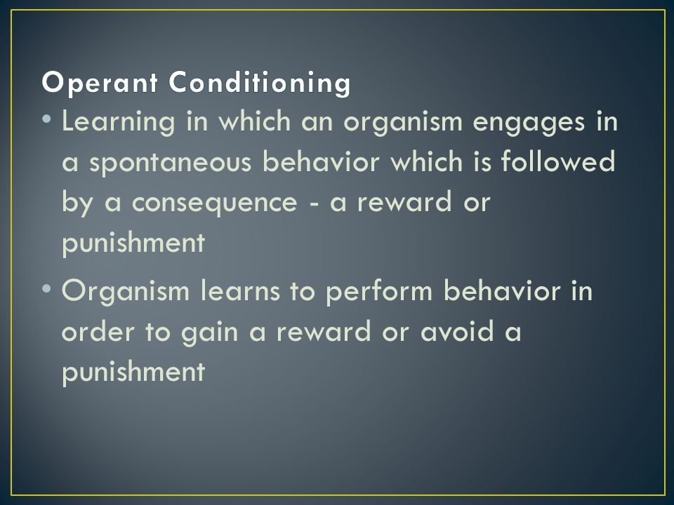 Operant Conditioning Learning in which an organism engages in a spontaneous behavior which is followed by a consequence - a reward or punishment.