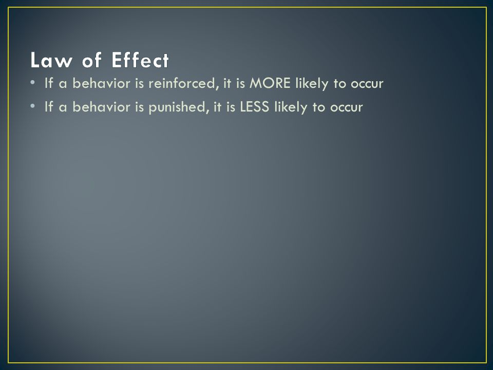 Law of Effect If a behavior is reinforced, it is MORE likely to occur
