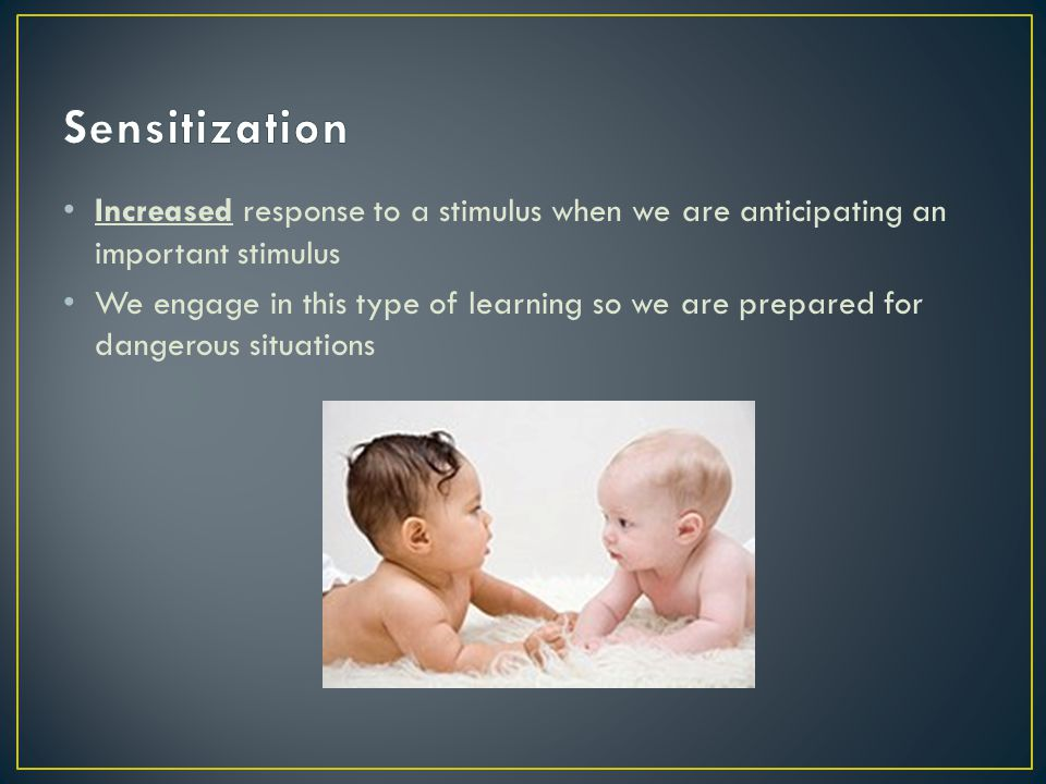 Sensitization Increased response to a stimulus when we are anticipating an important stimulus.